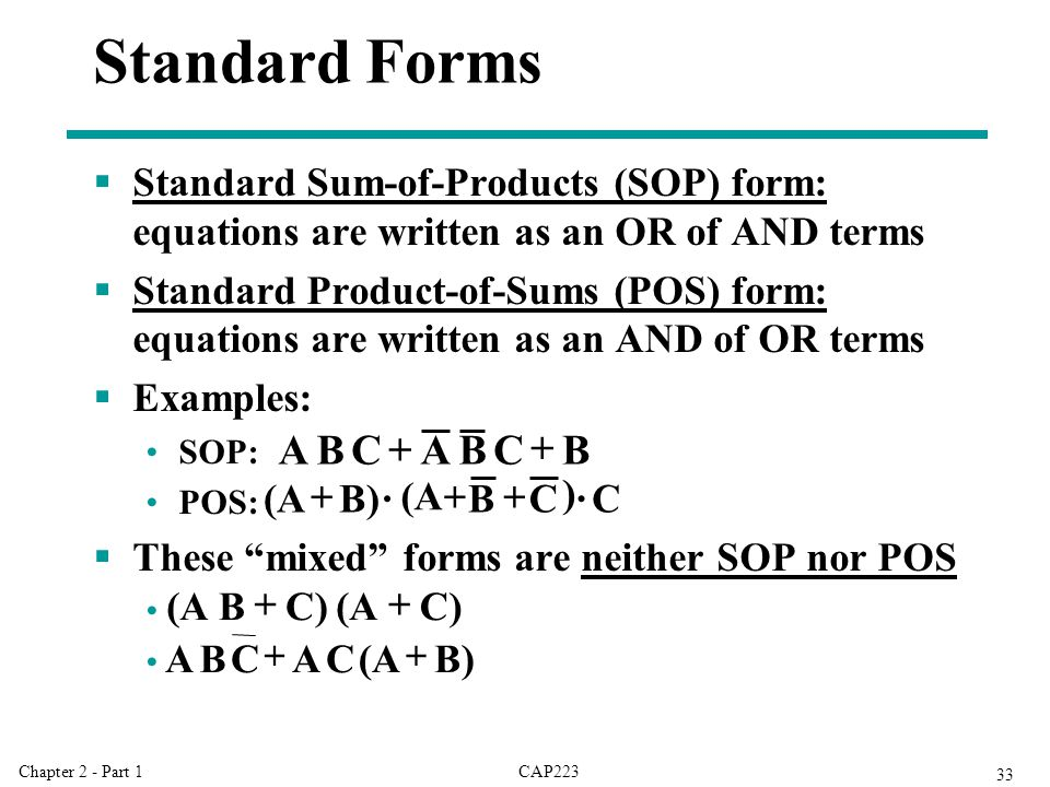 CAP223Chapter 2 - Part 1 33  Standard Sum-of-Products (SOP) form: equations are written as an OR of AND terms  Standard Product-of-Sums (POS) form: equations are written as an AND of OR terms  Examples: SOP: POS:  These mixed forms are neither SOP nor POS Standard Forms B C B A C B A   C · ) C B (A · B) (A  C) (A C) B (A  B) (A C A C B A 