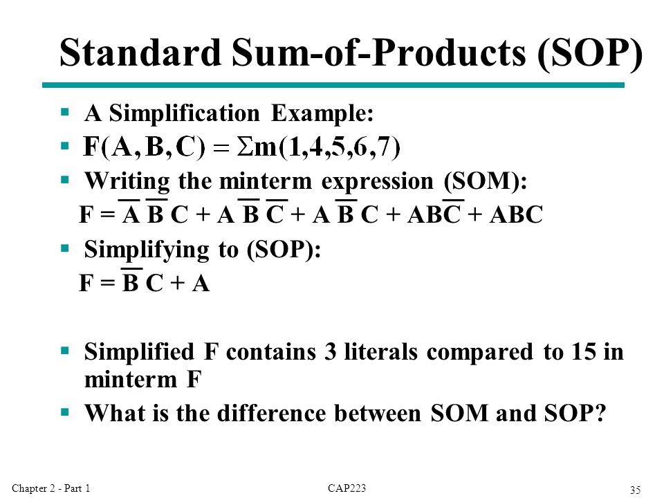 CAP223Chapter 2 - Part 1 35  A Simplification Example:   Writing the minterm expression (SOM): F = A B C + A B C + A B C + ABC + ABC  Simplifying to (SOP): F = B C + A  Simplified F contains 3 literals compared to 15 in minterm F  What is the difference between SOM and SOP.