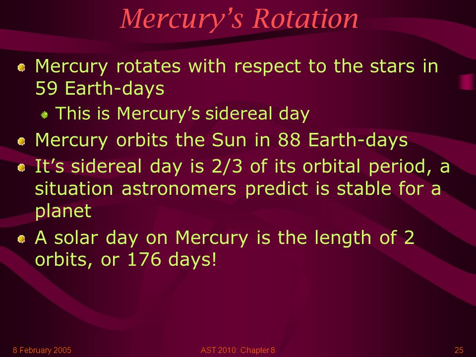 8 February 2005AST 2010: Chapter 825 Mercury's Rotation Mercury rotates with respect to the stars in 59 Earth-days This is Mercury's sidereal day Mercury orbits the Sun in 88 Earth-days It's sidereal day is 2/3 of its orbital period, a situation astronomers predict is stable for a planet A solar day on Mercury is the length of 2 orbits, or 176 days!