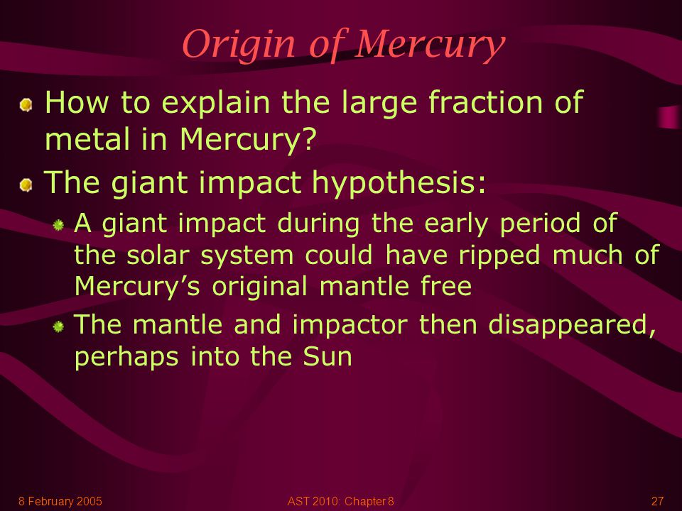 8 February 2005AST 2010: Chapter 827 Origin of Mercury How to explain the large fraction of metal in Mercury.