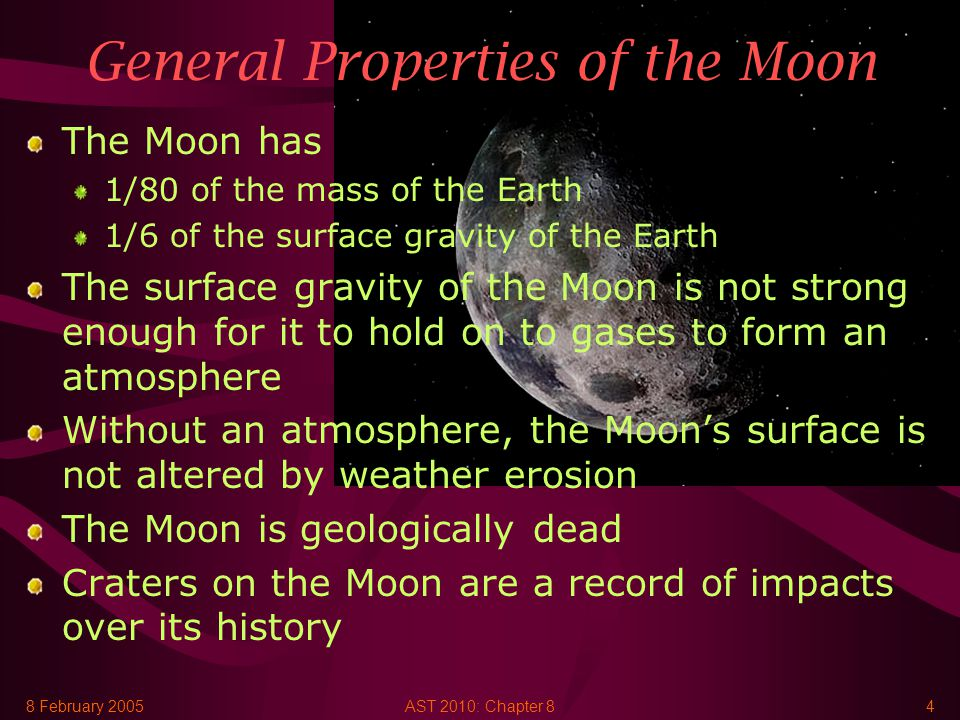 8 February 2005AST 2010: Chapter 84 General Properties of the Moon The Moon has 1/80 of the mass of the Earth 1/6 of the surface gravity of the Earth The surface gravity of the Moon is not strong enough for it to hold on to gases to form an atmosphere Without an atmosphere, the Moon's surface is not altered by weather erosion The Moon is geologically dead Craters on the Moon are a record of impacts over its history