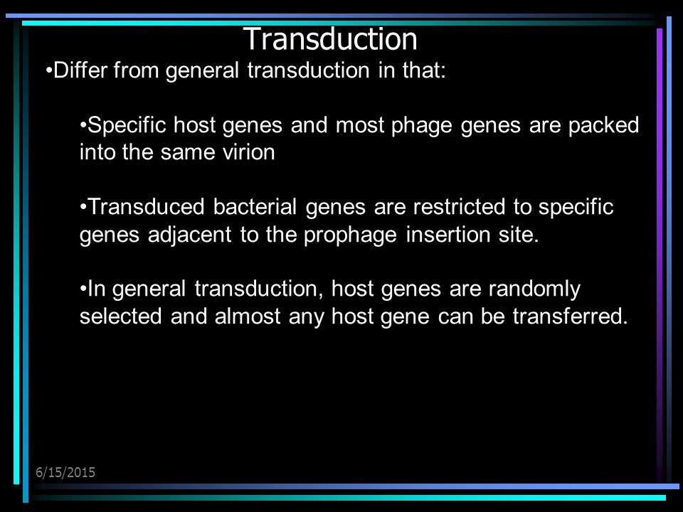 6/15/2015 Transduction Differ from general transduction in that: Specific host genes and most phage genes are packed into the same virion Transduced bacterial genes are restricted to specific genes adjacent to the prophage insertion site.