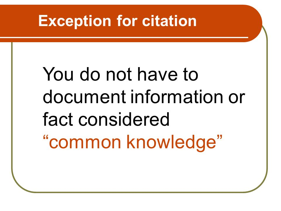 Exception for citation You do not have to document information or fact considered common knowledge