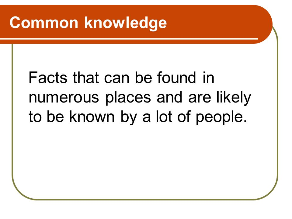 Common knowledge Facts that can be found in numerous places and are likely to be known by a lot of people.