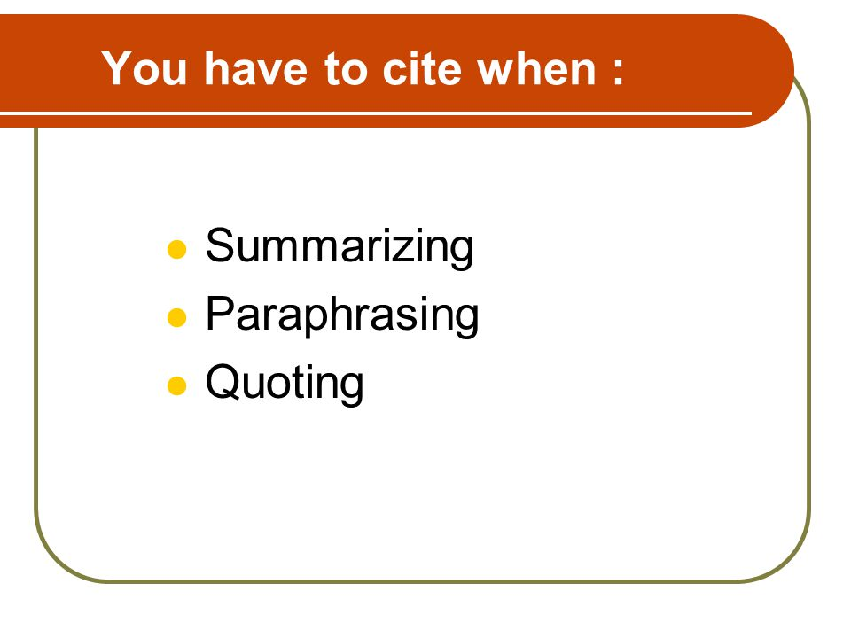 You have to cite when : Summarizing Paraphrasing Quoting