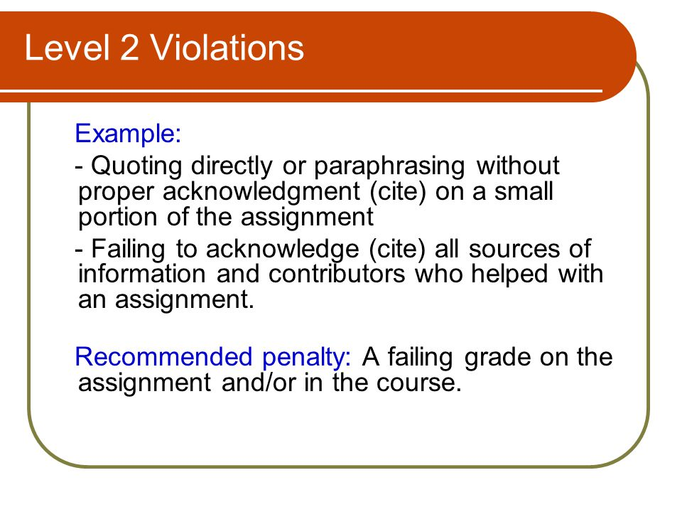 Level 2 Violations Example: - Quoting directly or paraphrasing without proper acknowledgment (cite) on a small portion of the assignment - Failing to acknowledge (cite) all sources of information and contributors who helped with an assignment.