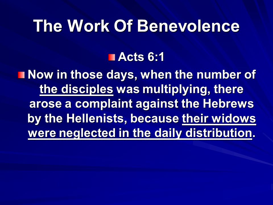 The Work Of Benevolence Acts 6:1 Now in those days, when the number of the disciples was multiplying, there arose a complaint against the Hebrews by the Hellenists, because their widows were neglected in the daily distribution.