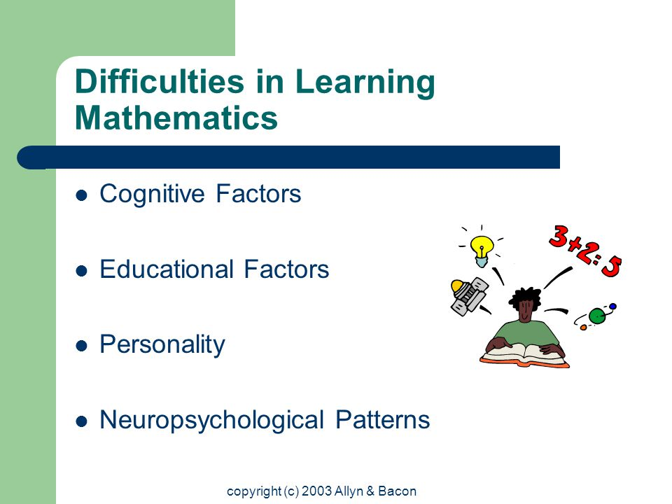 copyright (c) 2003 Allyn & Bacon Difficulties in Learning Mathematics Cognitive Factors Educational Factors Personality Neuropsychological Patterns