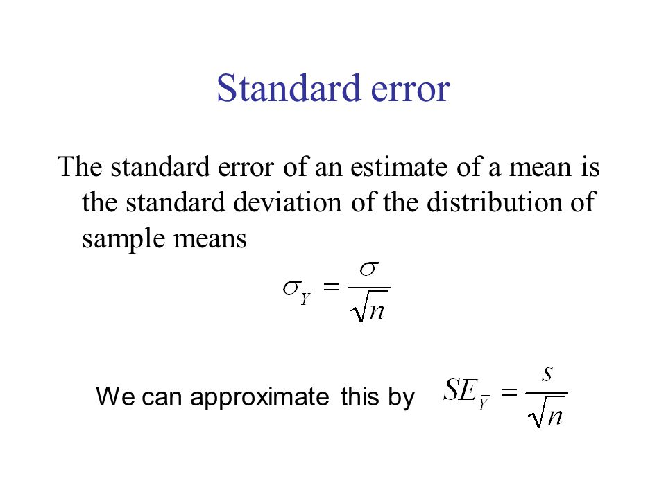 Standard error The standard error of an estimate of a mean is the standard deviation of the distribution of sample means We can approximate this by
