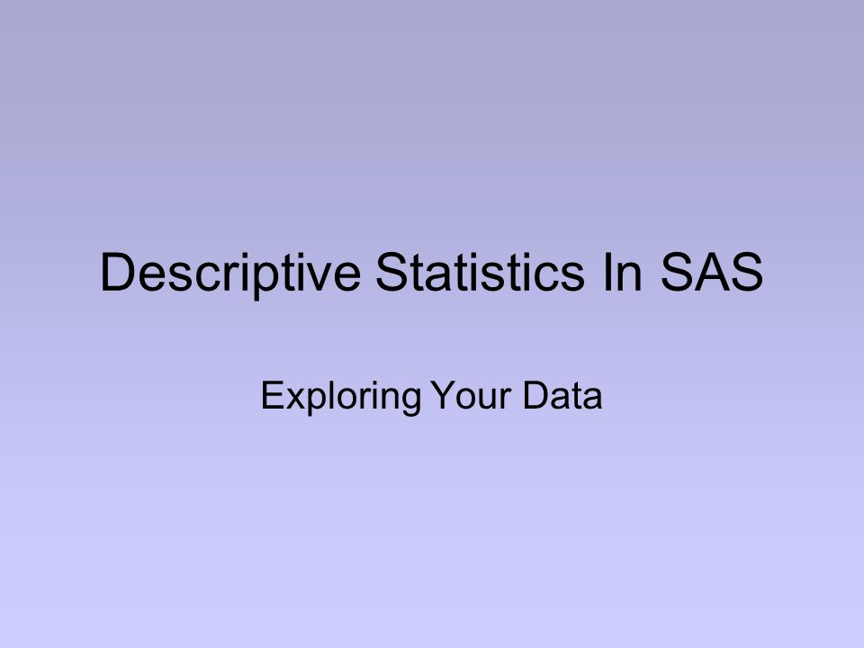 Descriptive Statistics In SAS Exploring Your Data