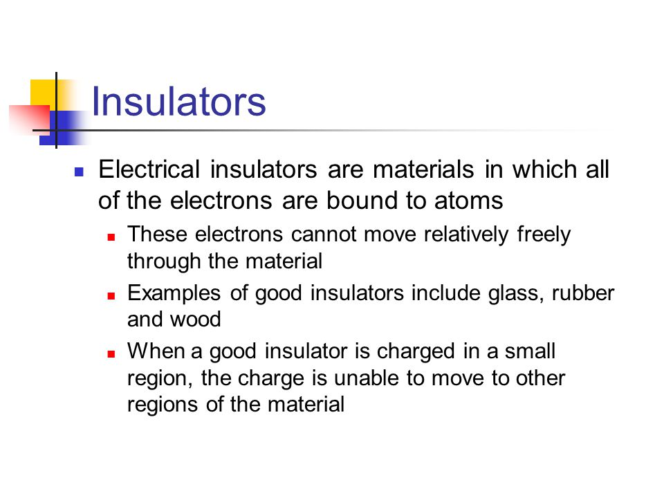 Insulators Electrical insulators are materials in which all of the electrons are bound to atoms These electrons cannot move relatively freely through the material Examples of good insulators include glass, rubber and wood When a good insulator is charged in a small region, the charge is unable to move to other regions of the material