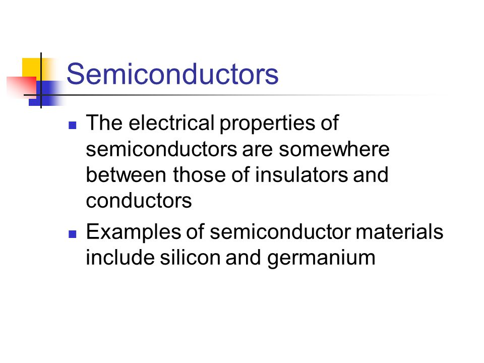 Semiconductors The electrical properties of semiconductors are somewhere between those of insulators and conductors Examples of semiconductor materials include silicon and germanium