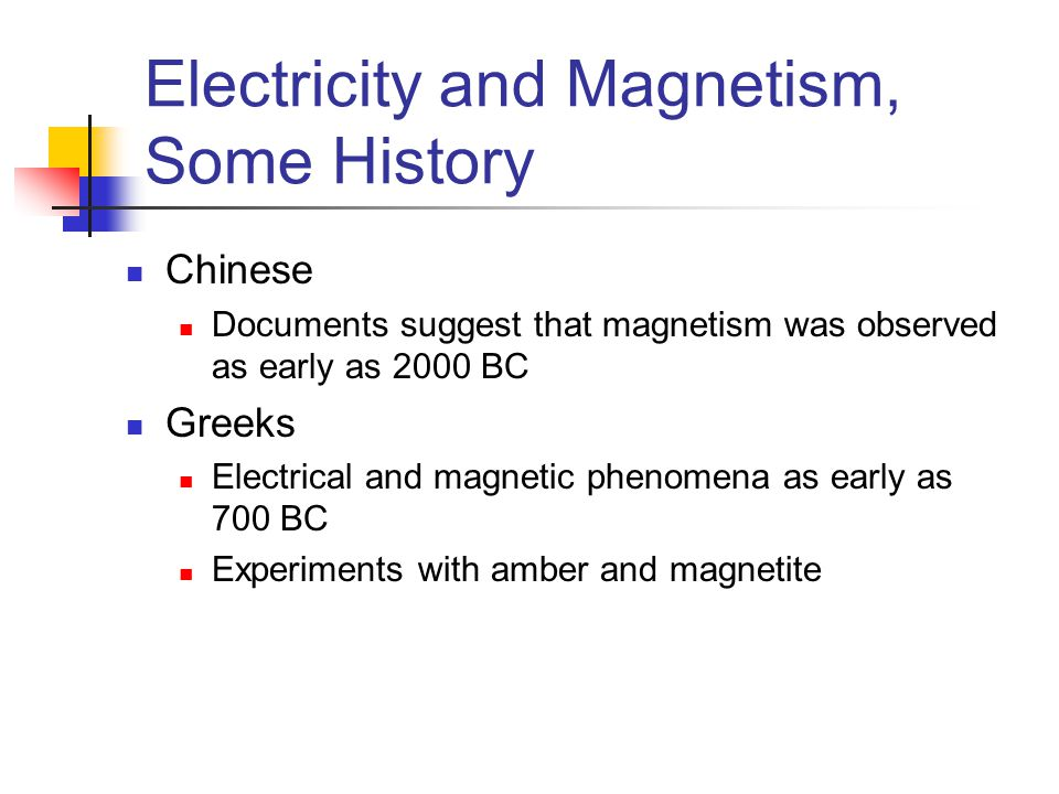 Electricity and Magnetism, Some History Chinese Documents suggest that magnetism was observed as early as 2000 BC Greeks Electrical and magnetic phenomena as early as 700 BC Experiments with amber and magnetite
