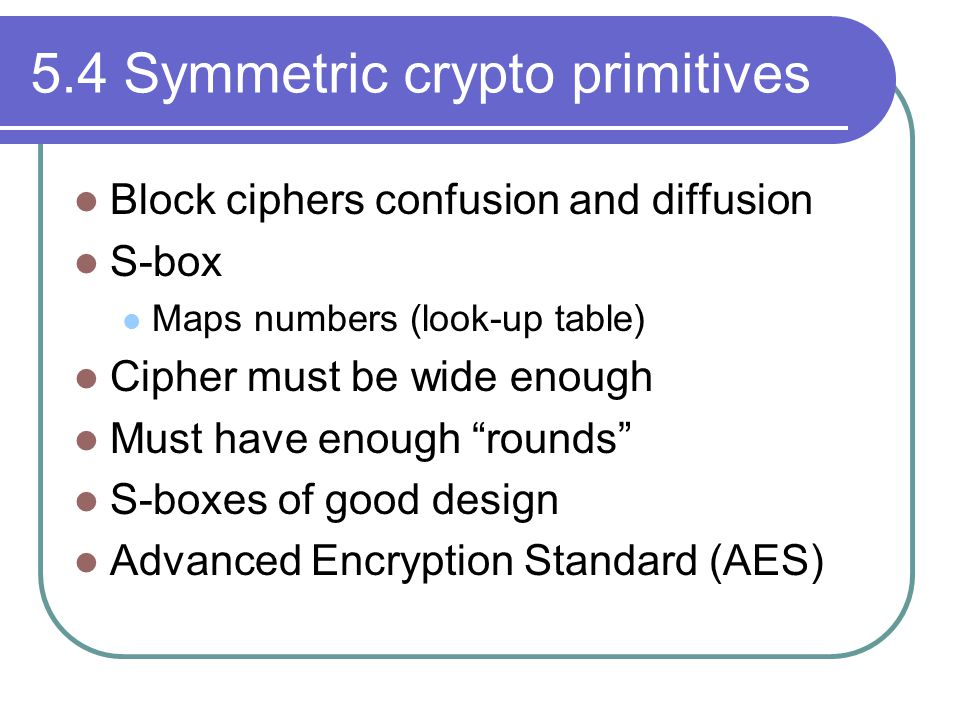 5.4 Symmetric crypto primitives Block ciphers confusion and diffusion S-box Maps numbers (look-up table) Cipher must be wide enough Must have enough rounds S-boxes of good design Advanced Encryption Standard (AES)