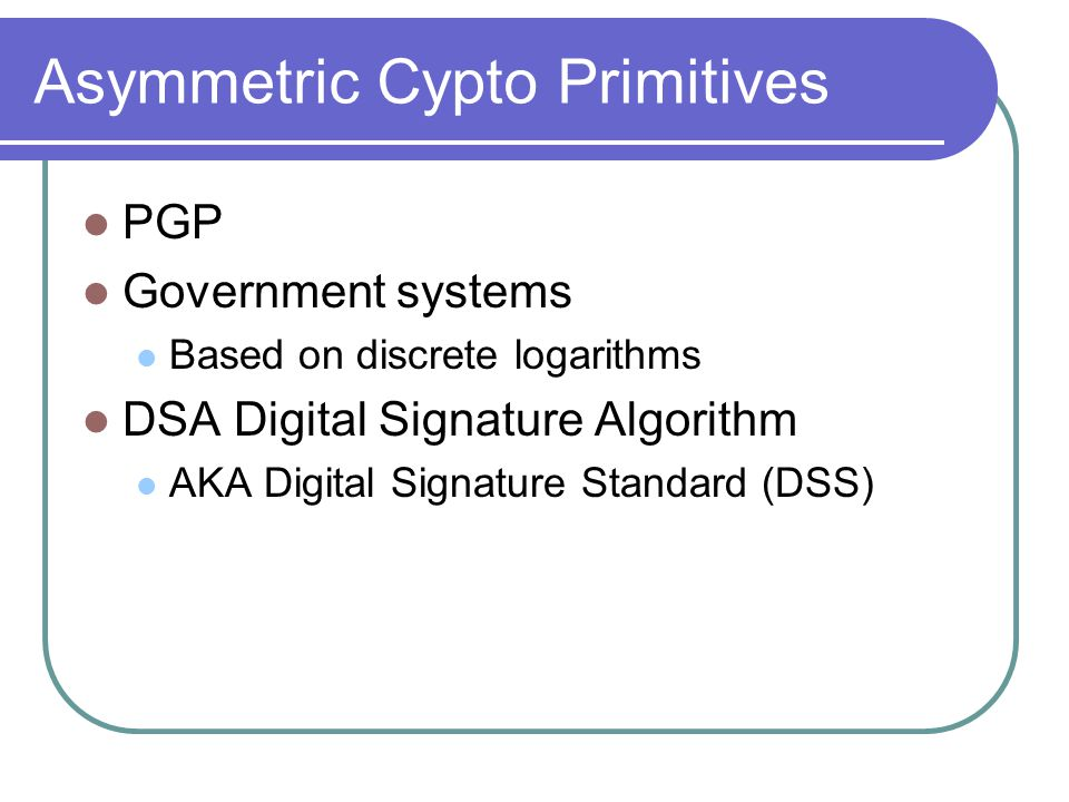 Asymmetric Cypto Primitives PGP Government systems Based on discrete logarithms DSA Digital Signature Algorithm AKA Digital Signature Standard (DSS)