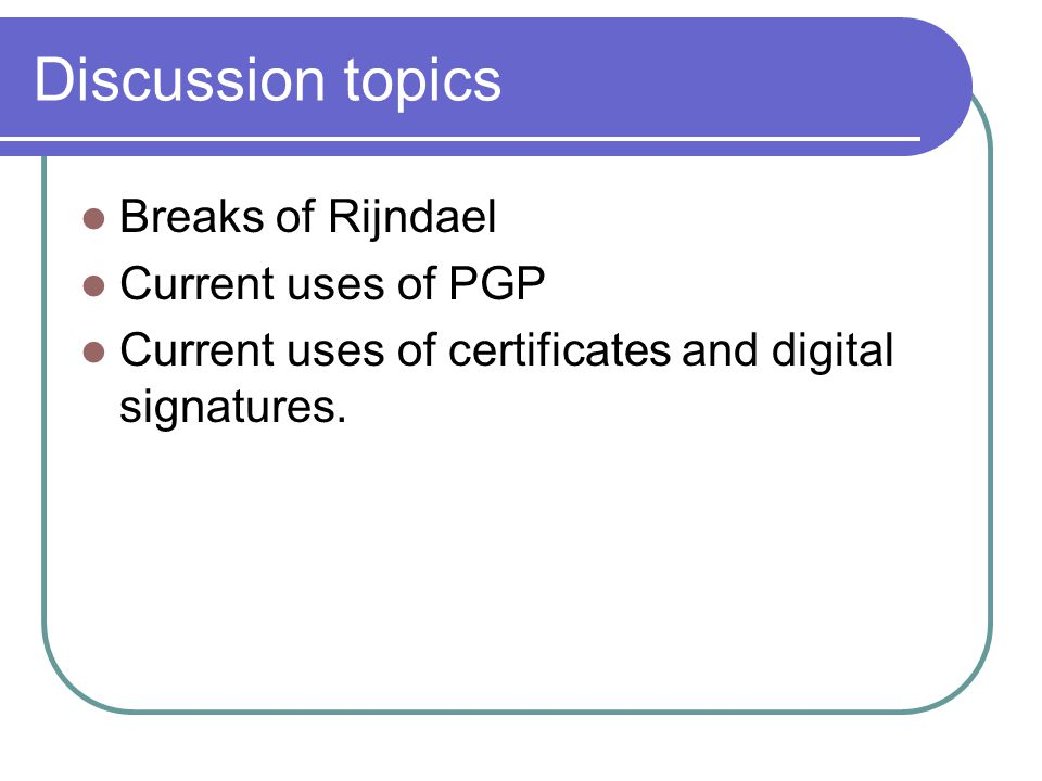 Discussion topics Breaks of Rijndael Current uses of PGP Current uses of certificates and digital signatures.