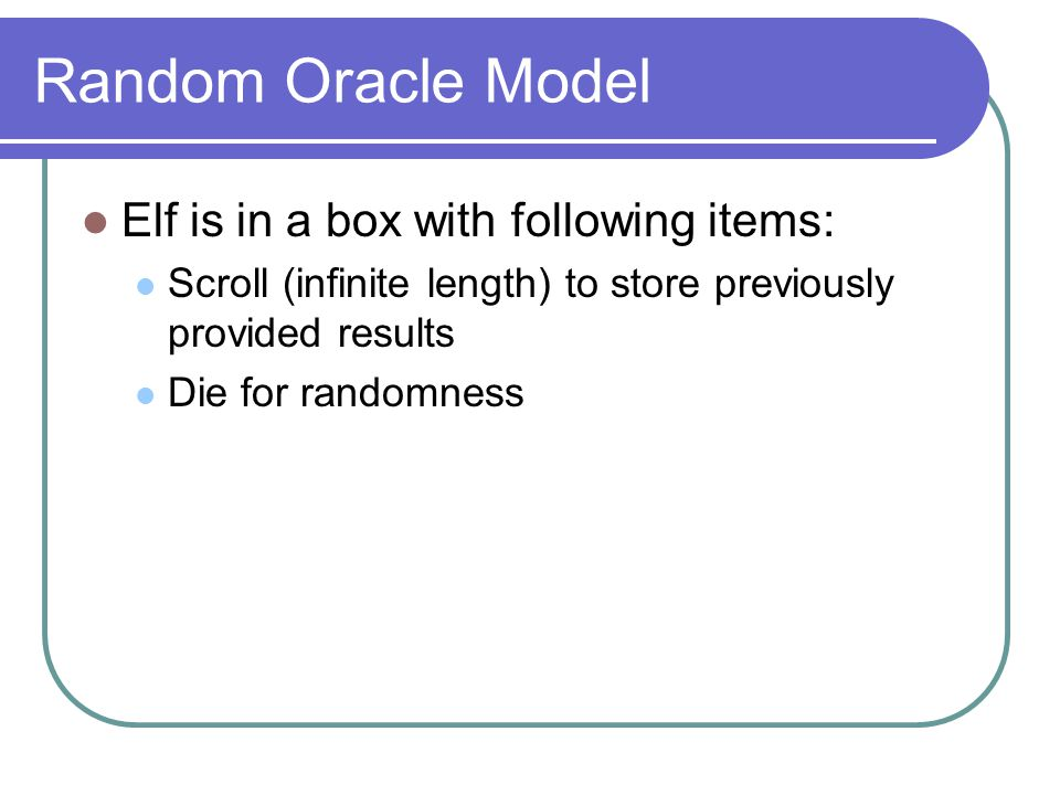 Random Oracle Model Elf is in a box with following items: Scroll (infinite length) to store previously provided results Die for randomness