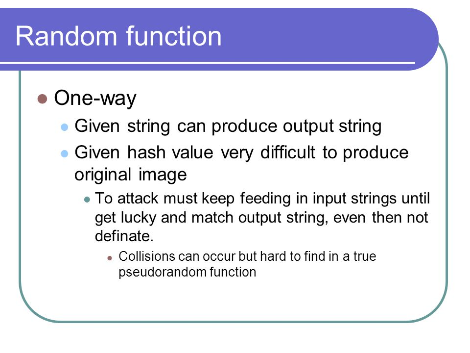 Random function One-way Given string can produce output string Given hash value very difficult to produce original image To attack must keep feeding in input strings until get lucky and match output string, even then not definate.