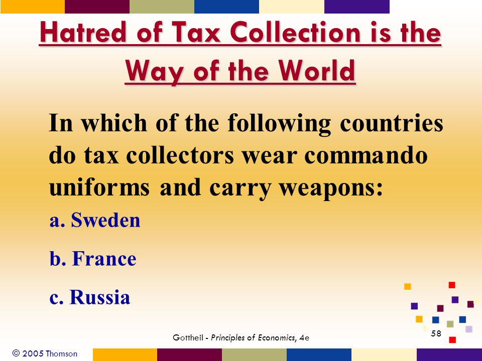 © 2005 Thomson 58 Gottheil - Principles of Economics, 4e Hatred of Tax Collection is the Way of the World In which of the following countries do tax collectors wear commando uniforms and carry weapons: a.