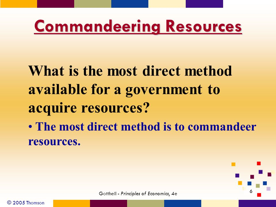 © 2005 Thomson 6 Gottheil - Principles of Economics, 4e Commandeering Resources What is the most direct method available for a government to acquire resources.