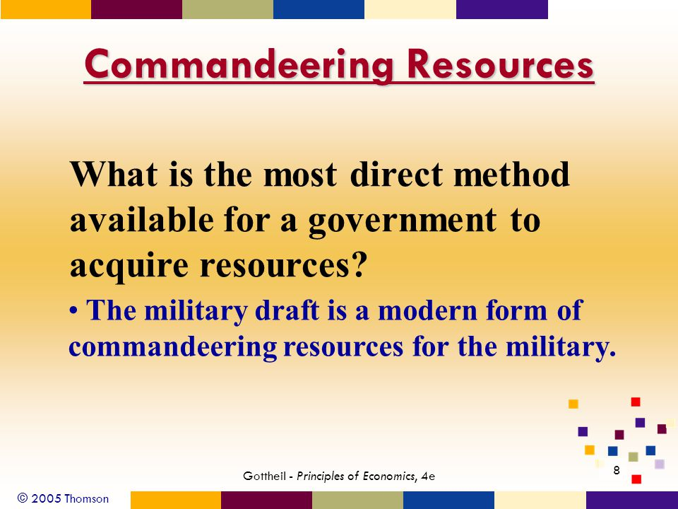 © 2005 Thomson 8 Gottheil - Principles of Economics, 4e Commandeering Resources What is the most direct method available for a government to acquire resources.
