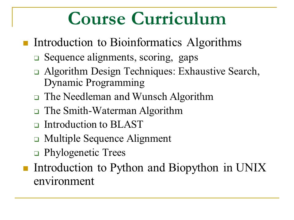 Course Curriculum Introduction to Bioinformatics Algorithms  Sequence alignments, scoring, gaps  Algorithm Design Techniques: Exhaustive Search, Dynamic Programming  The Needleman and Wunsch Algorithm  The Smith-Waterman Algorithm  Introduction to BLAST  Multiple Sequence Alignment  Phylogenetic Trees Introduction to Python and Biopython in UNIX environment