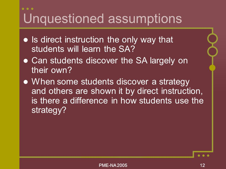 PME-NA Unquestioned assumptions Is direct instruction the only way that students will learn the SA.