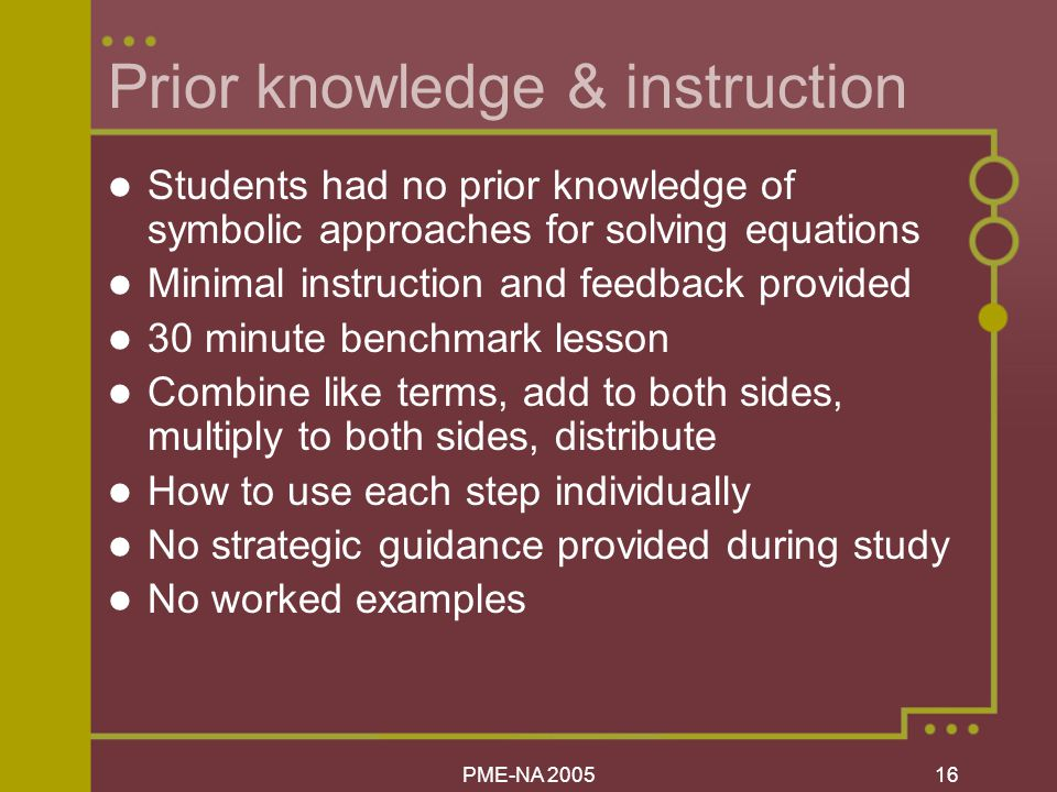 PME-NA Prior knowledge & instruction Students had no prior knowledge of symbolic approaches for solving equations Minimal instruction and feedback provided 30 minute benchmark lesson Combine like terms, add to both sides, multiply to both sides, distribute How to use each step individually No strategic guidance provided during study No worked examples
