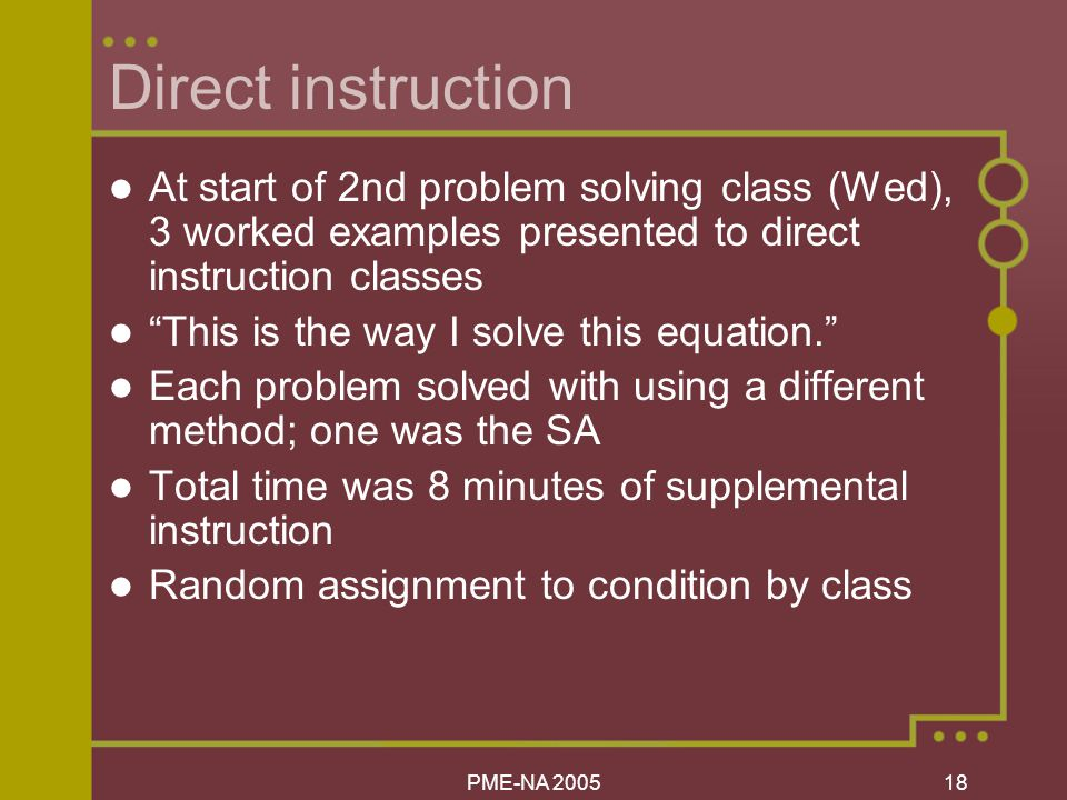 PME-NA Direct instruction At start of 2nd problem solving class (Wed), 3 worked examples presented to direct instruction classes This is the way I solve this equation. Each problem solved with using a different method; one was the SA Total time was 8 minutes of supplemental instruction Random assignment to condition by class