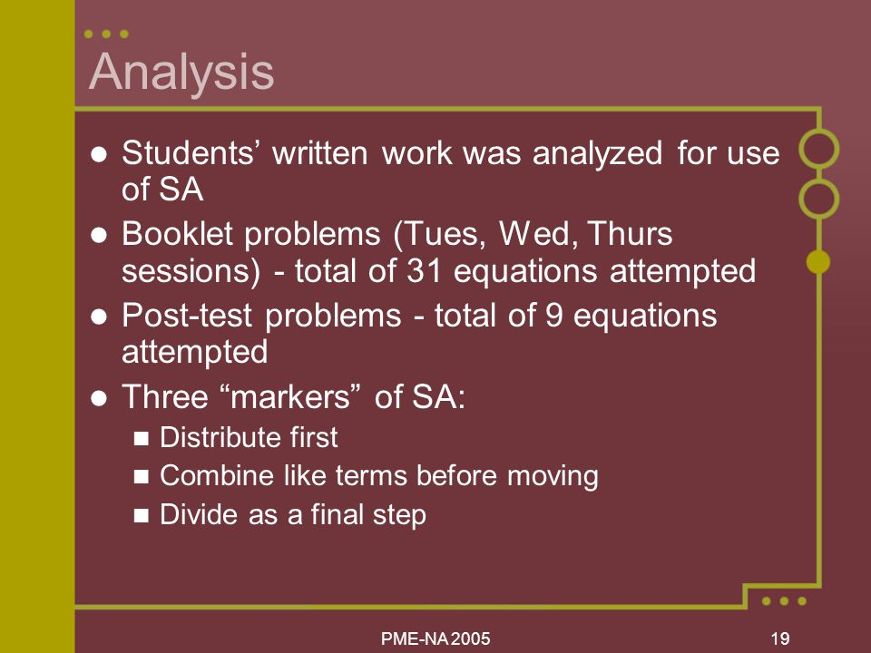 PME-NA Analysis Students' written work was analyzed for use of SA Booklet problems (Tues, Wed, Thurs sessions) - total of 31 equations attempted Post-test problems - total of 9 equations attempted Three markers of SA: Distribute first Combine like terms before moving Divide as a final step