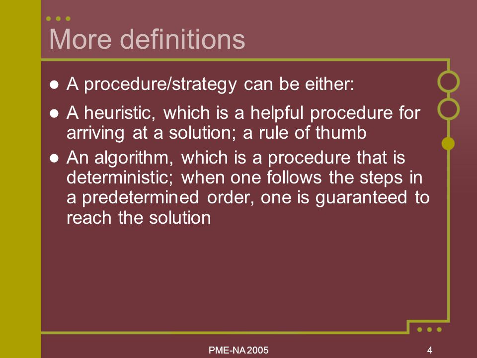 PME-NA More definitions A procedure/strategy can be either: A heuristic, which is a helpful procedure for arriving at a solution; a rule of thumb An algorithm, which is a procedure that is deterministic; when one follows the steps in a predetermined order, one is guaranteed to reach the solution