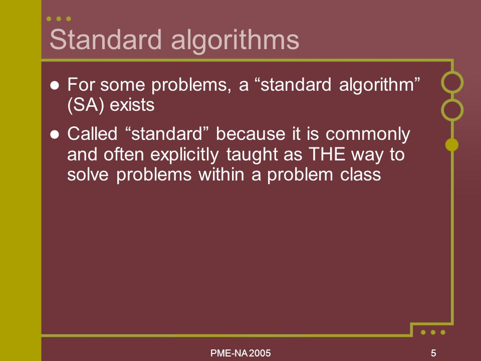PME-NA Standard algorithms For some problems, a standard algorithm (SA) exists Called standard because it is commonly and often explicitly taught as THE way to solve problems within a problem class