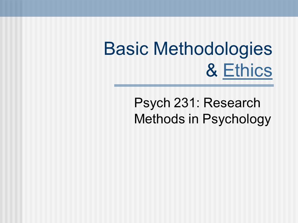 Basic Methodologies & EthicsEthics Psych 231: Research Methods in Psychology