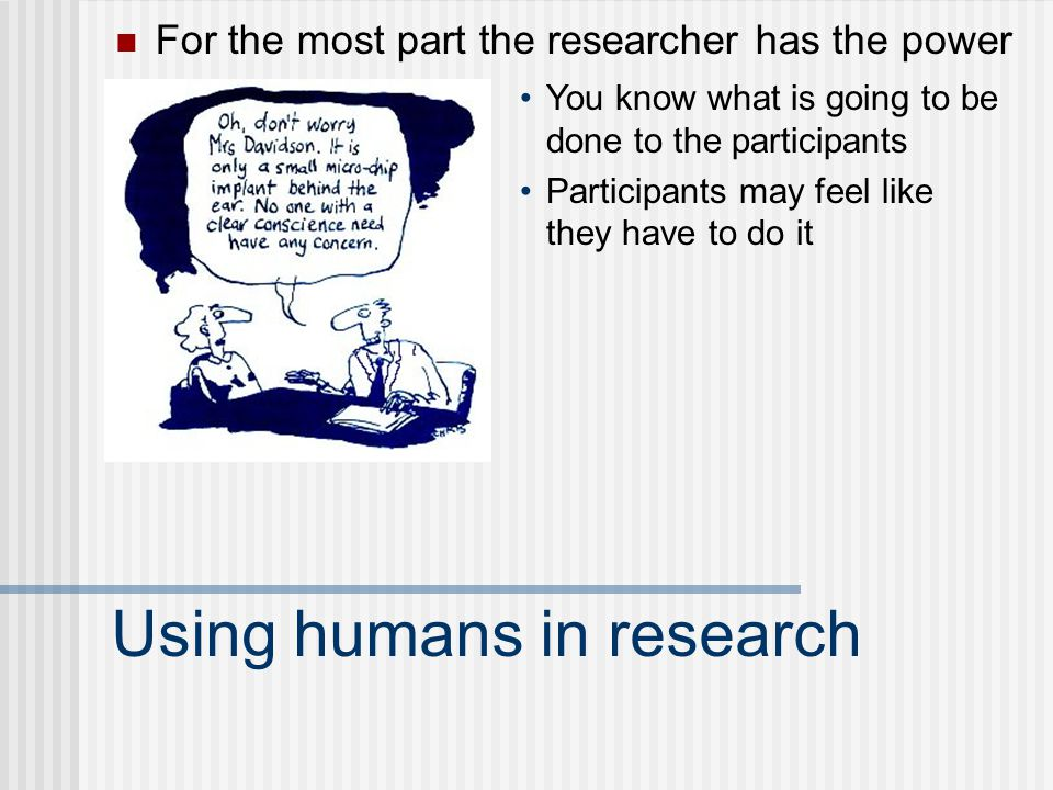 Using humans in research For the most part the researcher has the power You know what is going to be done to the participants Participants may feel like they have to do it