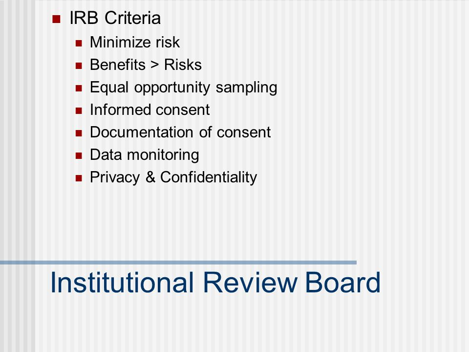 Institutional Review Board IRB Criteria Minimize risk Benefits > Risks Equal opportunity sampling Informed consent Documentation of consent Data monitoring Privacy & Confidentiality