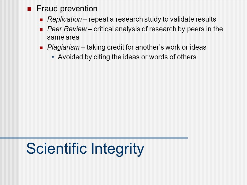 Scientific Integrity Fraud prevention Replication – repeat a research study to validate results Peer Review – critical analysis of research by peers in the same area Plagiarism – taking credit for another's work or ideas Avoided by citing the ideas or words of others