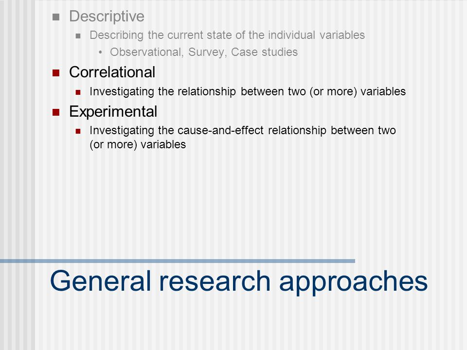 General research approaches Descriptive Describing the current state of the individual variables Observational, Survey, Case studies Correlational Investigating the relationship between two (or more) variables Experimental Investigating the cause-and-effect relationship between two (or more) variables