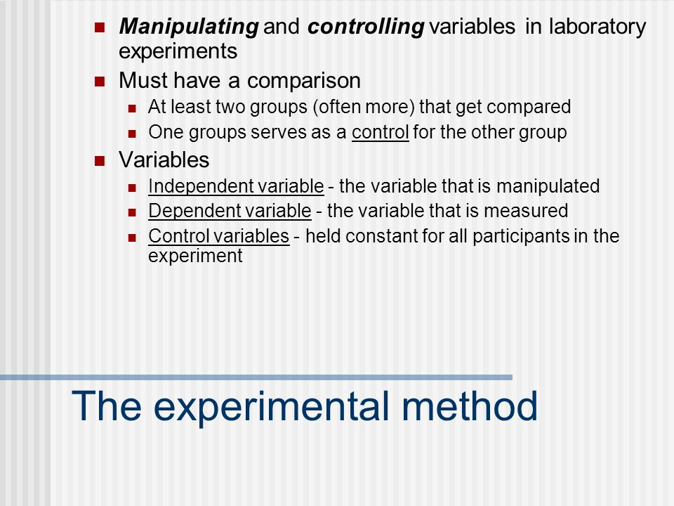 The experimental method Manipulating and controlling variables in laboratory experiments Must have a comparison At least two groups (often more) that get compared One groups serves as a control for the other group Variables Independent variable - the variable that is manipulated Dependent variable - the variable that is measured Control variables - held constant for all participants in the experiment