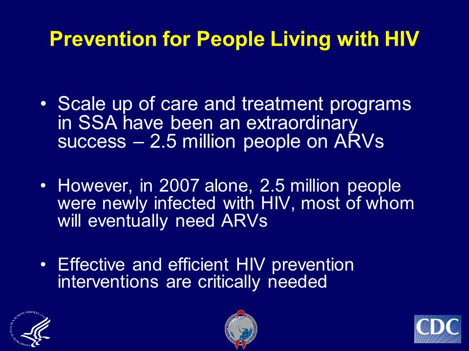 Prevention for People Living with HIV Scale up of care and treatment programs in SSA have been an extraordinary success – 2.5 million people on ARVs However, in 2007 alone, 2.5 million people were newly infected with HIV, most of whom will eventually need ARVs Effective and efficient HIV prevention interventions are critically needed