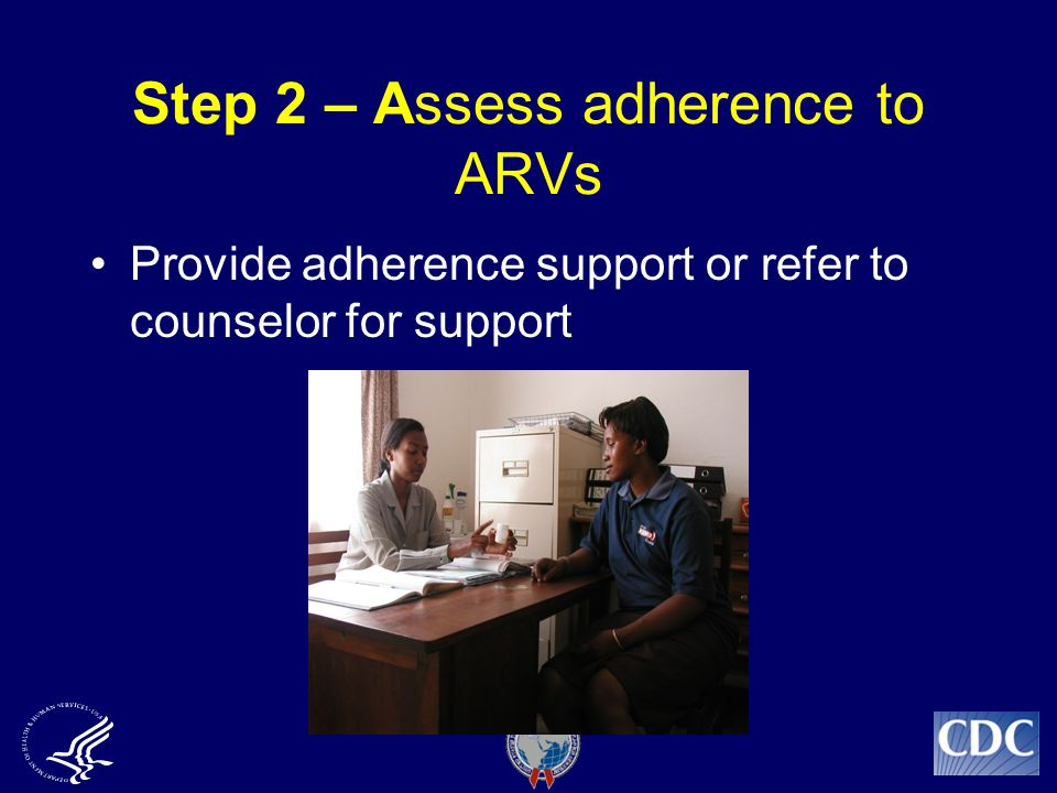 Step 2 – Assess adherence to ARVs Provide adherence support or refer to counselor for support