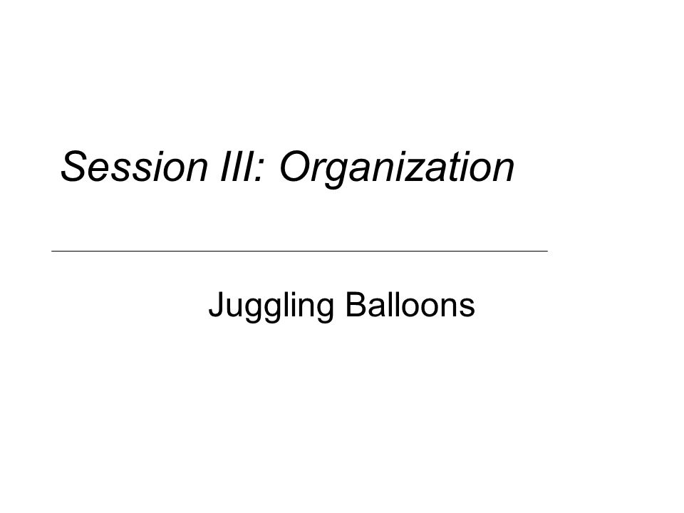 Session III: Organization Juggling Balloons