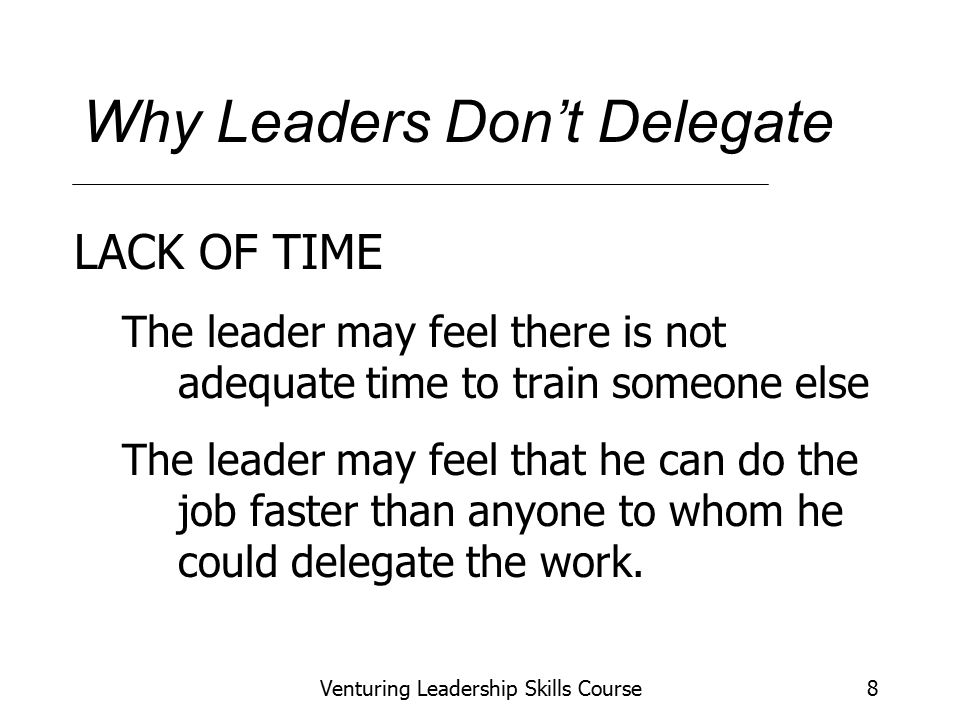 Venturing Leadership Skills Course8 Why Leaders Don't Delegate LACK OF TIME The leader may feel there is not adequate time to train someone else The leader may feel that he can do the job faster than anyone to whom he could delegate the work.