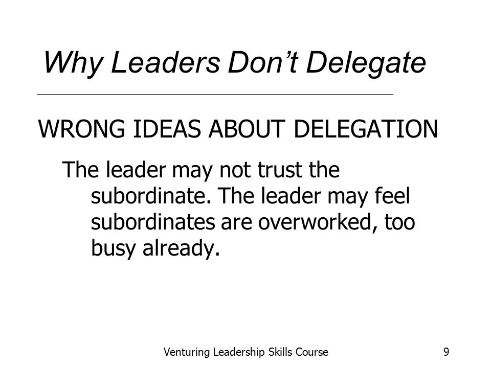 Venturing Leadership Skills Course9 Why Leaders Don't Delegate WRONG IDEAS ABOUT DELEGATION The leader may not trust the subordinate.