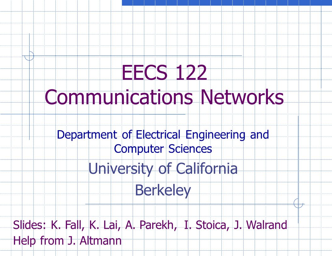 EECS 122 Communications Networks Department of Electrical Engineering and Computer Sciences University of California Berkeley Slides: K.