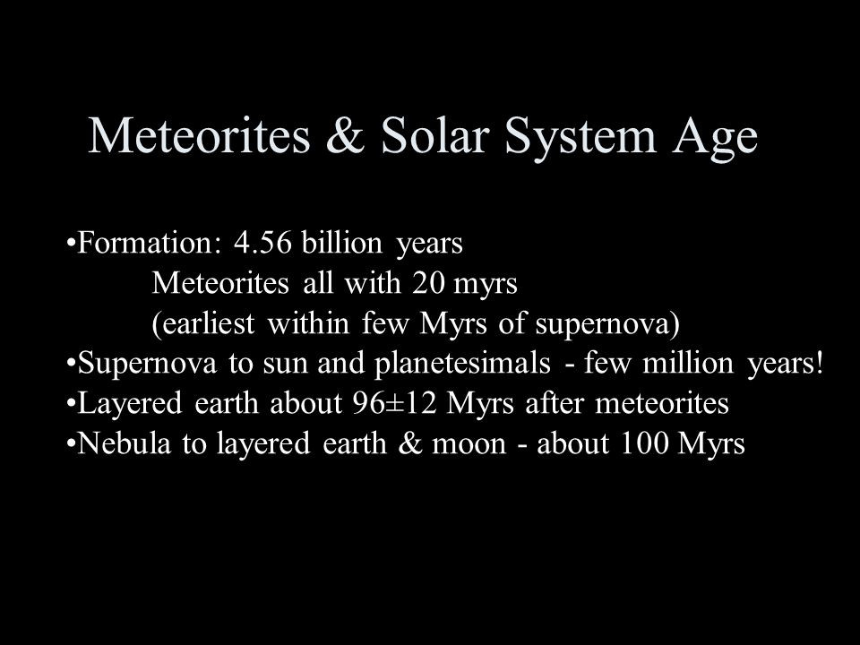Meteorites & Solar System Age Formation: 4.56 billion years Meteorites all with 20 myrs (earliest within few Myrs of supernova) Supernova to sun and planetesimals - few million years.
