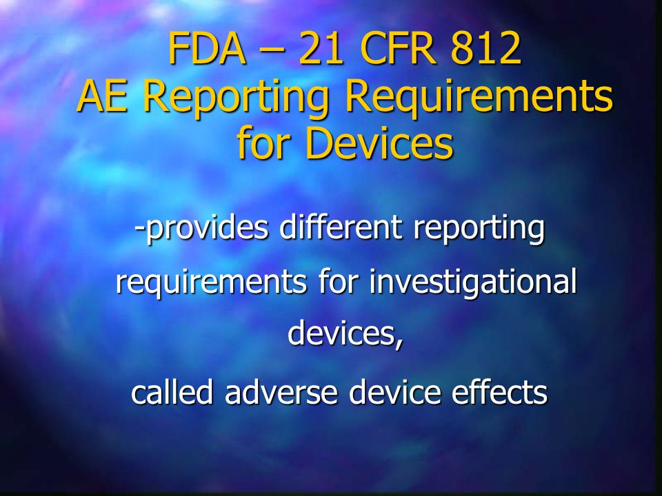 FDA – 21 CFR 812 AE Reporting Requirements for Devices -provides different reporting requirements for investigational devices, -provides different reporting requirements for investigational devices, called adverse device effects called adverse device effects