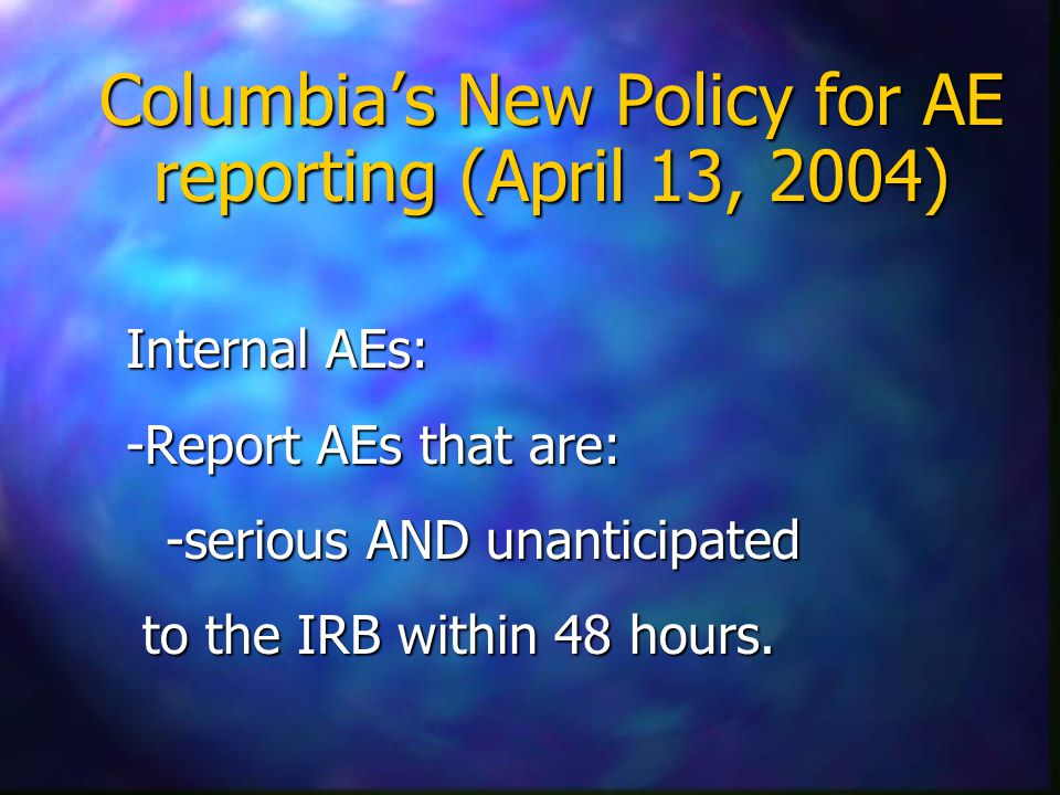 Columbia's New Policy for AE reporting (April 13, 2004) Internal AEs: -Report AEs that are: -serious AND unanticipated to the IRB within 48 hours.