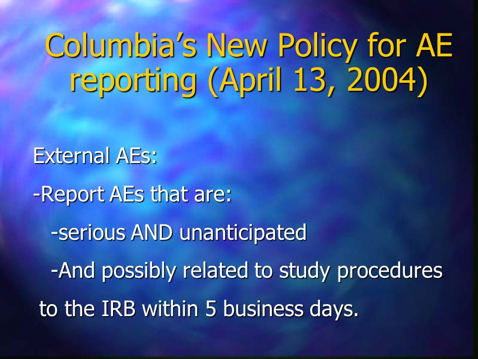 Columbia's New Policy for AE reporting (April 13, 2004) External AEs: -Report AEs that are: -serious AND unanticipated -And possibly related to study procedures -And possibly related to study procedures to the IRB within 5 business days.