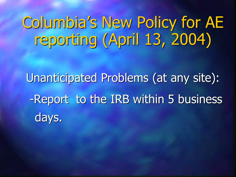 Columbia's New Policy for AE reporting (April 13, 2004) Unanticipated Problems (at any site): -Report to the IRB within 5 business days.