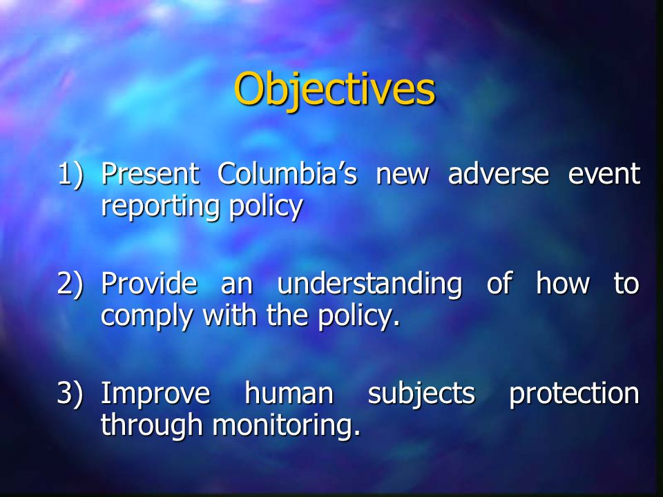 Objectives 1)Present Columbia's new adverse event reporting policy 2)Provide an understanding of how to comply with the policy.